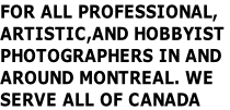 FOR ALL PROFESSIONAL,  ARTISTIC,AND HOBBYIST  PHOTOGRAPHERS IN AND  AROUND MONTREAL. WE SERVE ALL OF CANADA